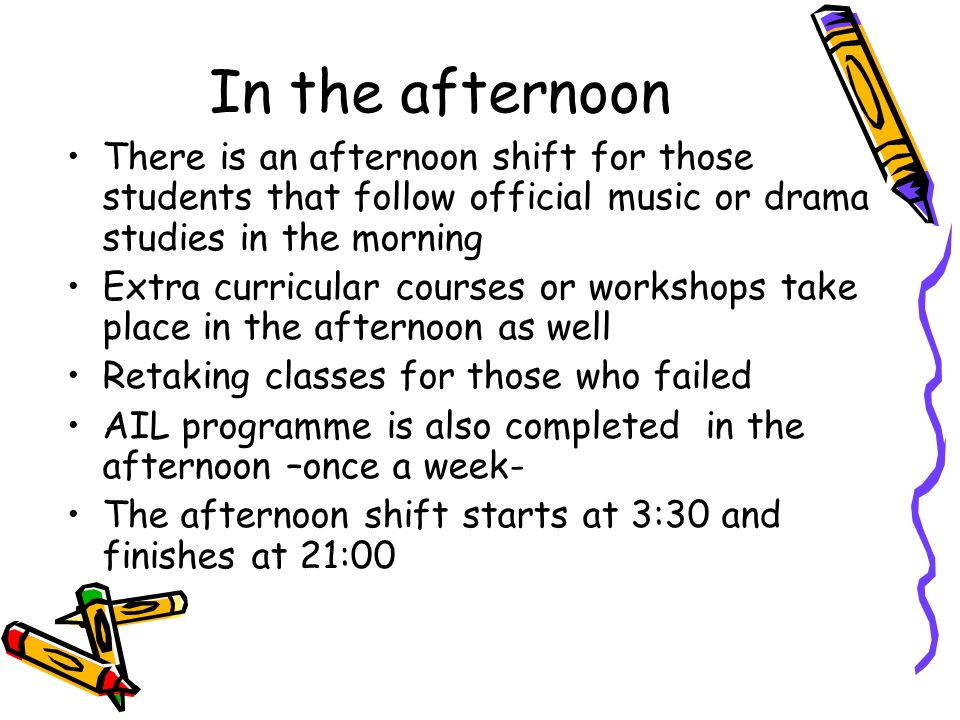 There is an afternoon shift for those students that follow official music or drama studies in the morning Extra curricular courses or workshops take place in the afternoon as well Retaking classes for those who failed AIL programme is also completed in the afternoon –once a week- The afternoon shift starts at 3:30 and finishes at 21:00 In the afternoon