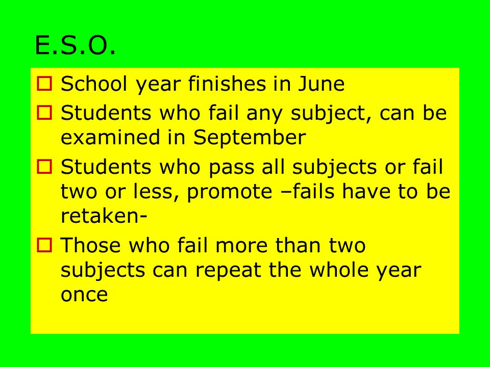 E.S.O.  School year finishes in June  Students who fail any subject, can be examined in September  Students who pass all subjects or fail two or le
