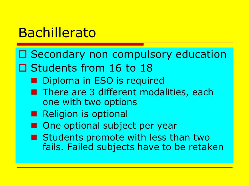 Bachillerato  Secondary non compulsory education  Students from 16 to 18 Diploma in ESO is required There are 3 different modalities, each one with two options Religion is optional One optional subject per year Students promote with less than two fails.