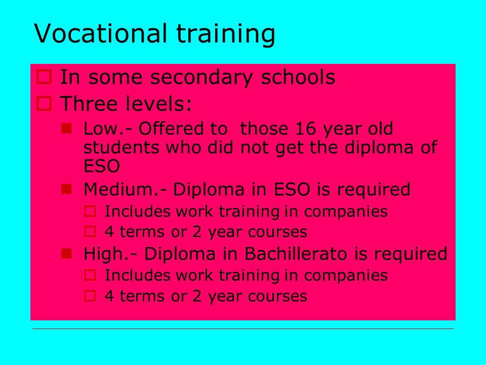 Vocational training  In some secondary schools  Three levels: Low.- Offered to those 16 year old students who did not get the diploma of ESO Medium.- Diploma in ESO is required  Includes work training in companies  4 terms or 2 year courses High.- Diploma in Bachillerato is required  Includes work training in companies  4 terms or 2 year courses