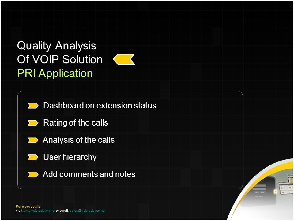 Dashboard on extension status Rating of the calls Analysis of the calls User hierarchy Add comments and notes Quality Analysis Of VOIP Solution PRI Application For more details, visit www.voip-solution.net or email : sales@voip-solution.netwww.voip-solution.netsales@voip-solution.net