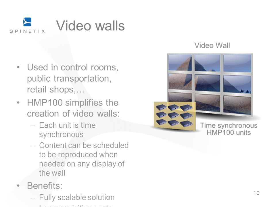 10 Video walls Used in control rooms, public transportation, retail shops,… HMP100 simplifies the creation of video walls: –Each unit is time synchronous –Content can be scheduled to be reproduced when needed on any display of the wall Benefits: –Fully scalable solution –Low acquisition costs