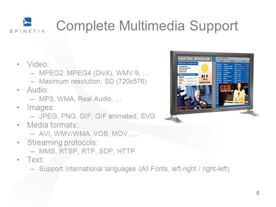 6 Complete Multimedia Support Video: –MPEG2, MPEG4 (DivX), WMV 9, … –Maximum resolution: SD (720x576) Audio: –MP3, WMA, Real Audio, … Images: –JPEG, P