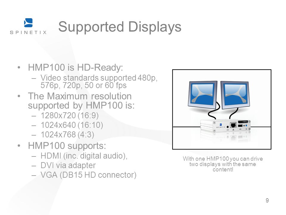 9 Supported Displays HMP100 is HD-Ready: –Video standards supported 480p, 576p, 720p, 50 or 60 fps The Maximum resolution supported by HMP100 is: –1280x720 (16:9) –1024x640 (16:10) –1024x768 (4:3) HMP100 supports: –HDMI (inc.