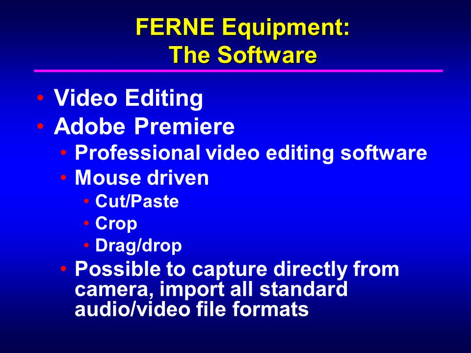 FERNE Equipment: The Software Video Editing Adobe Premiere Professional video editing software Mouse driven Cut/Paste Crop Drag/drop Possible to capture directly from camera, import all standard audio/video file formats