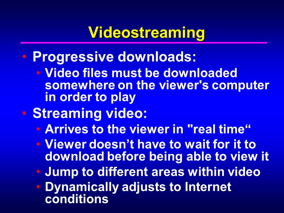 Videostreaming Progressive downloads: Video files must be downloaded somewhere on the viewer s computer in order to play Streaming video: Arrives to the viewer in real time Viewer doesn't have to wait for it to download before being able to view it Jump to different areas within video Dynamically adjusts to Internet conditions