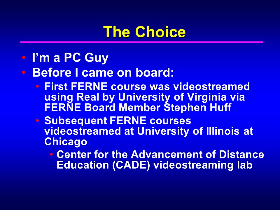 The Choice I'm a PC Guy Before I came on board: First FERNE course was videostreamed using Real by University of Virginia via FERNE Board Member Stephen Huff Subsequent FERNE courses videostreamed at University of Illinois at Chicago Center for the Advancement of Distance Education (CADE) videostreaming lab