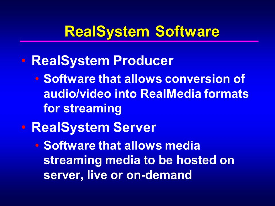 RealSystem Software RealSystem Producer Software that allows conversion of audio/video into RealMedia formats for streaming RealSystem Server Software that allows media streaming media to be hosted on server, live or on-demand