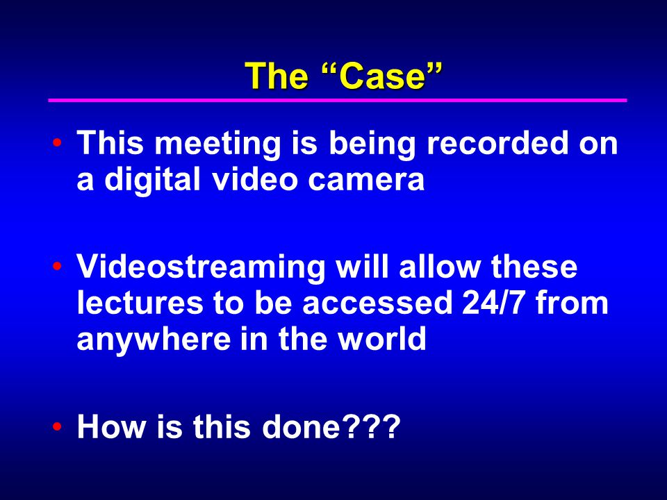 The Case This meeting is being recorded on a digital video camera Videostreaming will allow these lectures to be accessed 24/7 from anywhere in the world How is this done???
