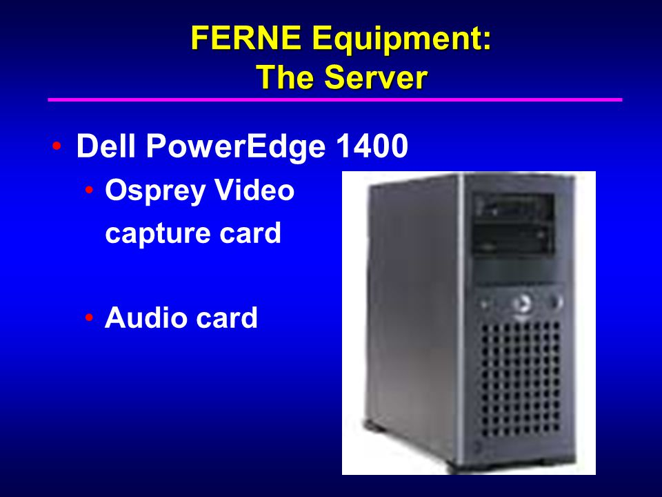 FERNE Equipment: The Server Dell PowerEdge 1400 Osprey Video capture card Audio card