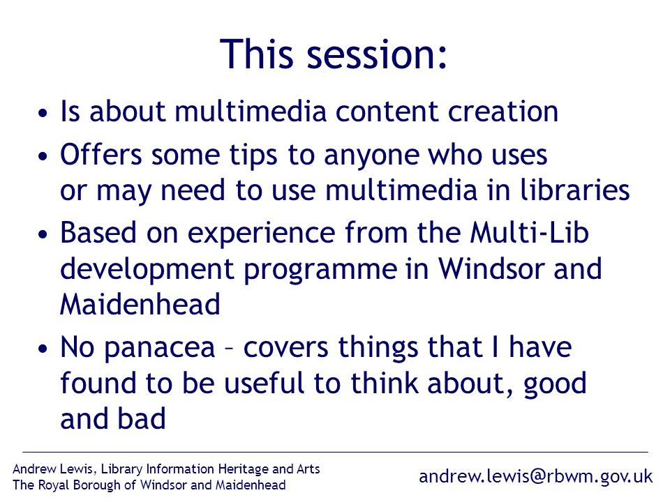 andrew.lewis @ rbwm.gov.uk Andrew Lewis, Library Information Heritage and Arts The Royal Borough of Windsor and Maidenhead This session: Is about multimedia content creation Offers some tips to anyone who uses or may need to use multimedia in libraries Based on experience from the Multi-Lib development programme in Windsor and Maidenhead No panacea – covers things that I have found to be useful to think about, good and bad