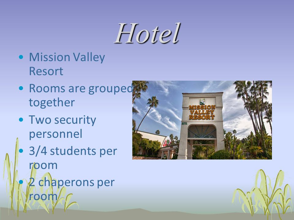 Hotel Mission Valley Resort Rooms are grouped together Two security personnel 3/4 students per room 2 chaperons per room