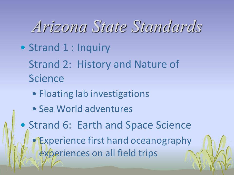 Arizona State Standards Strand 1 : Inquiry Strand 2: History and Nature of Science Floating lab investigations Sea World adventures Strand 6: Earth an