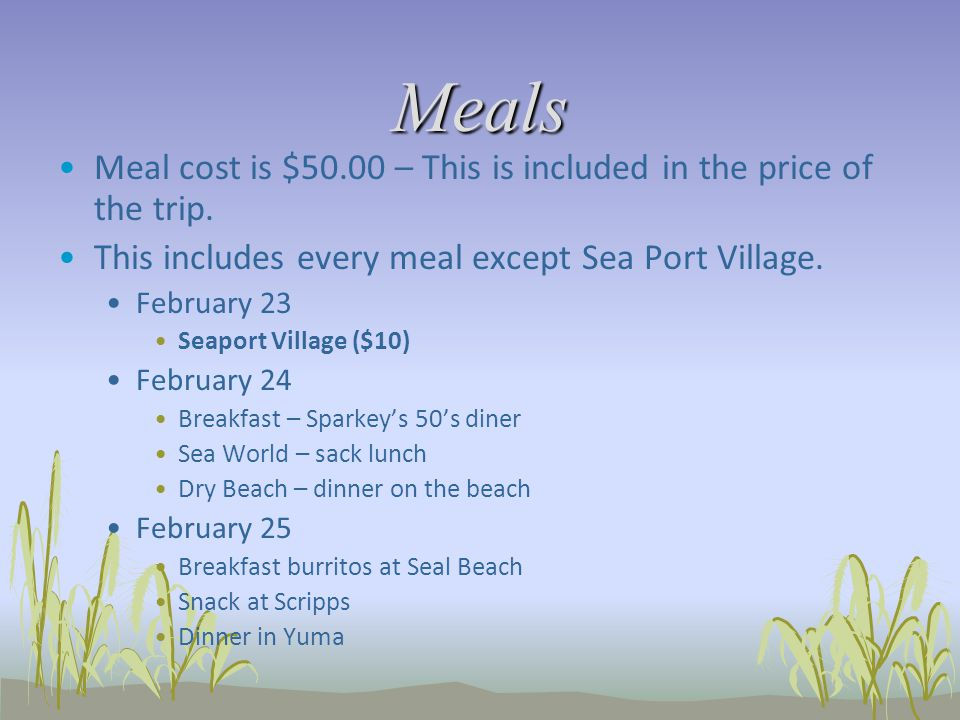 Meals Meal cost is $50.00 – This is included in the price of the trip. This includes every meal except Sea Port Village. February 23 Seaport Village (