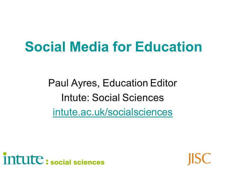 Social Media for Education Paul Ayres, Education Editor Intute: Social Sciences intute.ac.uk/socialsciences
