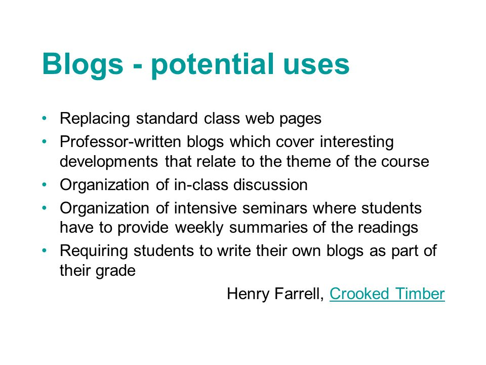 Blogs - potential uses Replacing standard class web pages Professor-written blogs which cover interesting developments that relate to the theme of the