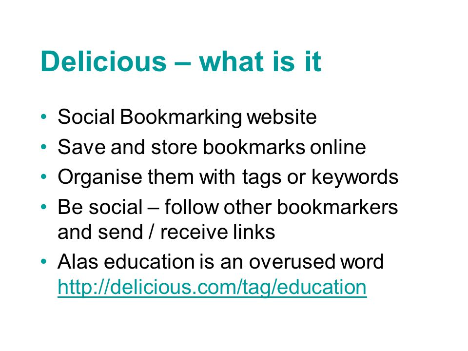 Delicious – what is it Social Bookmarking website Save and store bookmarks online Organise them with tags or keywords Be social – follow other bookmarkers and send / receive links Alas education is an overused word http://delicious.com/tag/education http://delicious.com/tag/education