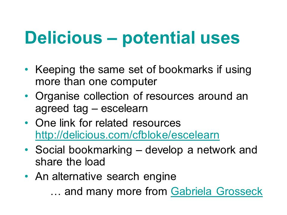 Delicious – potential uses Keeping the same set of bookmarks if using more than one computer Organise collection of resources around an agreed tag – escelearn One link for related resources http://delicious.com/cfbloke/escelearn http://delicious.com/cfbloke/escelearn Social bookmarking – develop a network and share the load An alternative search engine … and many more from Gabriela GrosseckGabriela Grosseck