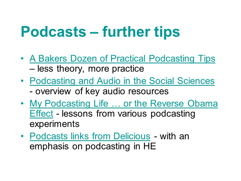 Podcasts – further tips A Bakers Dozen of Practical Podcasting Tips – less theory, more practiceA Bakers Dozen of Practical Podcasting Tips Podcasting and Audio in the Social Sciences - overview of key audio resourcesPodcasting and Audio in the Social Sciences My Podcasting Life … or the Reverse Obama Effect - lessons from various podcasting experimentsMy Podcasting Life … or the Reverse Obama Effect Podcasts links from Delicious - with an emphasis on podcasting in HEPodcasts links from Delicious