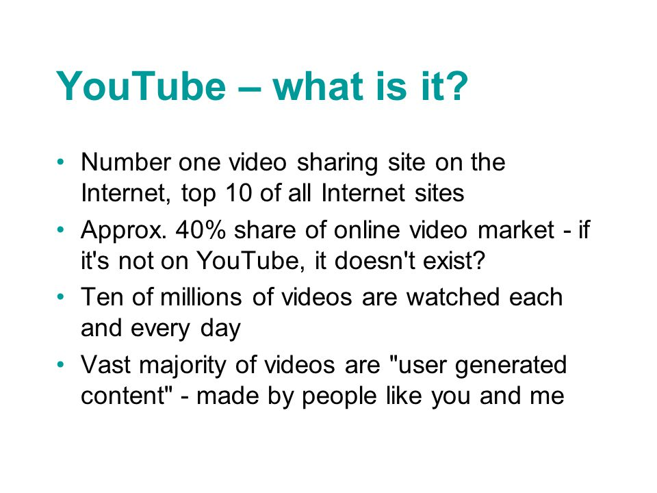 YouTube – what is it? Number one video sharing site on the Internet, top 10 of all Internet sites Approx. 40% share of online video market - if it's n