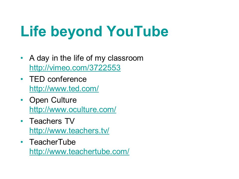 Life beyond YouTube A day in the life of my classroom http://vimeo.com/3722553 http://vimeo.com/3722553 TED conference http://www.ted.com/ http://www.ted.com/ Open Culture http://www.oculture.com/ http://www.oculture.com/ Teachers TV http://www.teachers.tv/ http://www.teachers.tv/ TeacherTube http://www.teachertube.com/ http://www.teachertube.com/