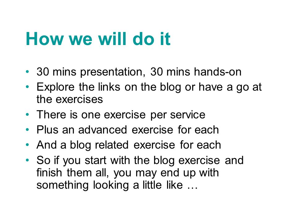 How we will do it 30 mins presentation, 30 mins hands-on Explore the links on the blog or have a go at the exercises There is one exercise per service Plus an advanced exercise for each And a blog related exercise for each So if you start with the blog exercise and finish them all, you may end up with something looking a little like …