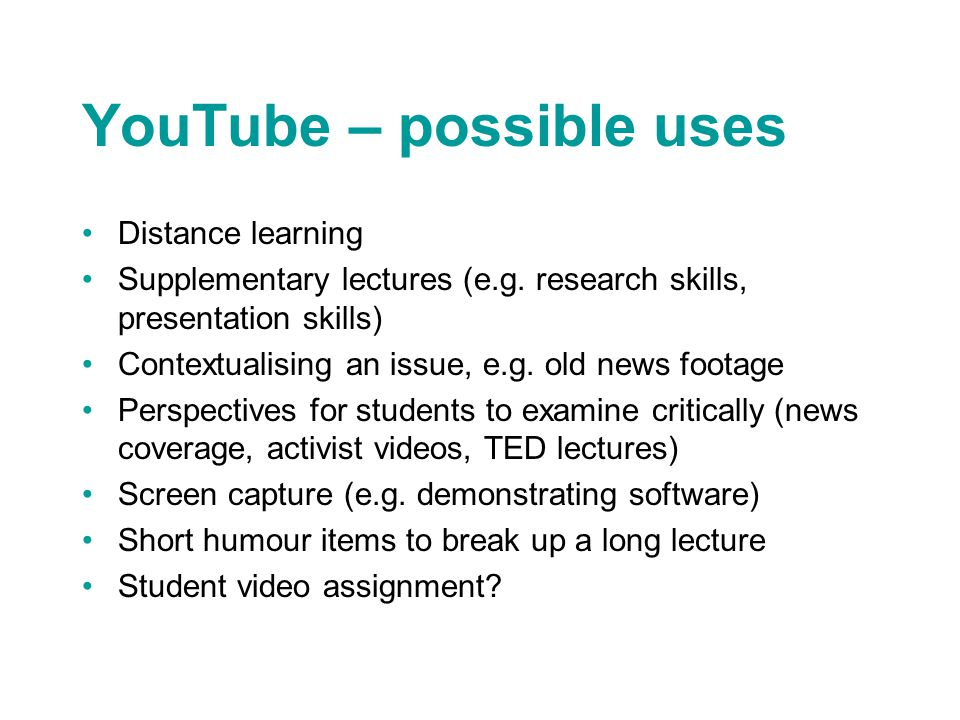 YouTube – possible uses Distance learning Supplementary lectures (e.g. research skills, presentation skills) Contextualising an issue, e.g. old news f