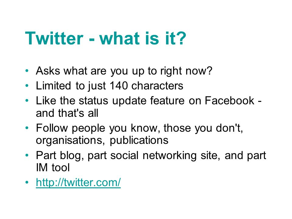 Twitter - what is it? Asks what are you up to right now? Limited to just 140 characters Like the status update feature on Facebook - and that's all Fo