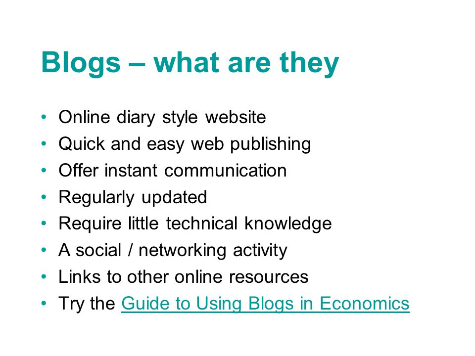 Blogs – what are they Online diary style website Quick and easy web publishing Offer instant communication Regularly updated Require little technical knowledge A social / networking activity Links to other online resources Try the Guide to Using Blogs in EconomicsGuide to Using Blogs in Economics