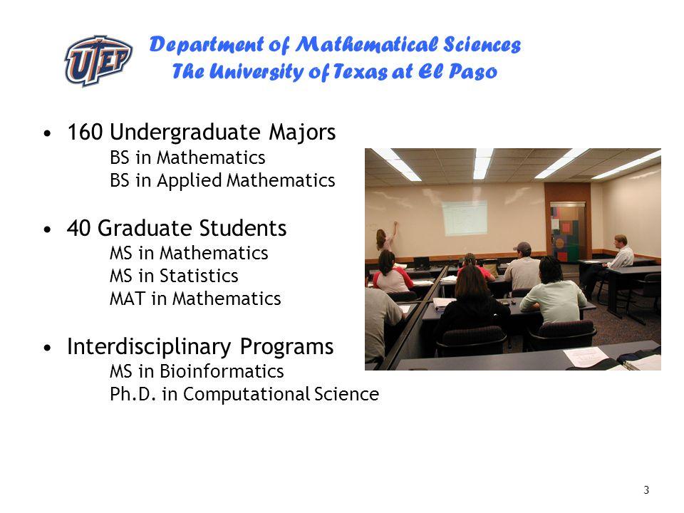 Department of Mathematical Sciences The University of Texas at El Paso 3 160 Undergraduate Majors BS in Mathematics BS in Applied Mathematics 40 Gradu