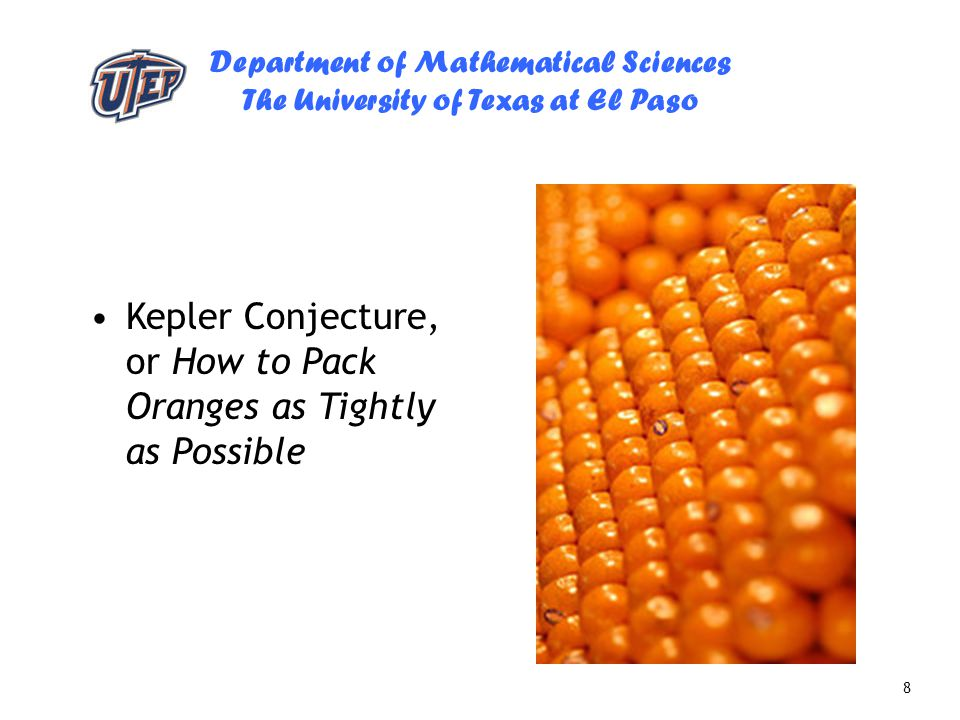 Department of Mathematical Sciences The University of Texas at El Paso 8 Kepler Conjecture, or How to Pack Oranges as Tightly as Possible