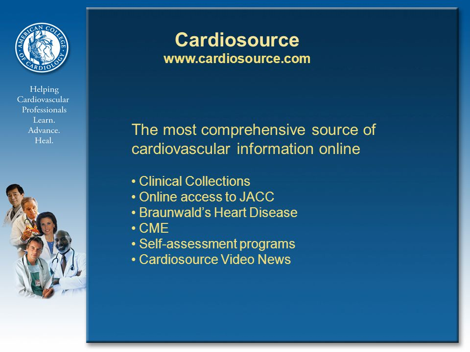 Cardiosource   The most comprehensive source of cardiovascular information online Clinical Collections Online access to JACC Braunwald's Heart Disease CME Self-assessment programs Cardiosource Video News