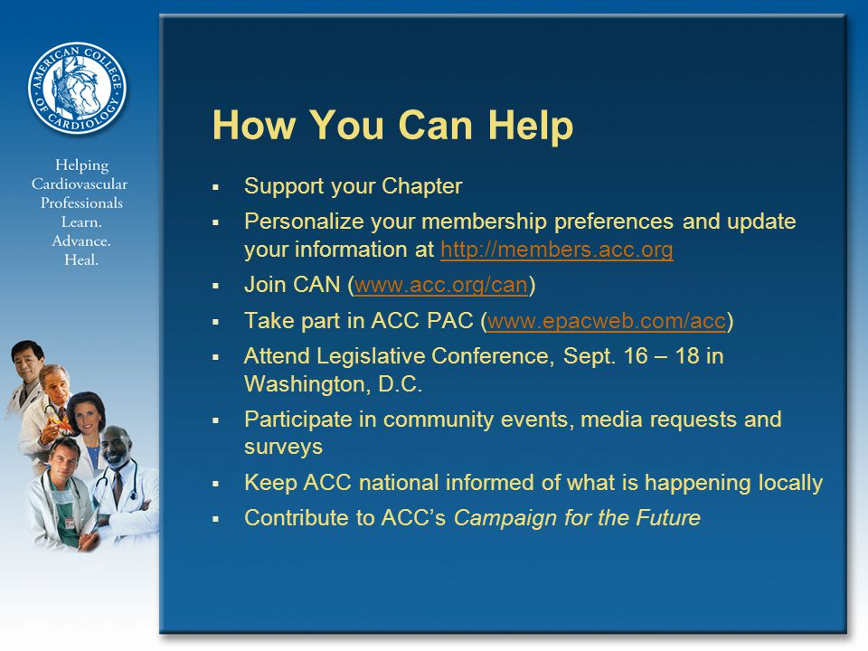 How You Can Help  Support your Chapter  Personalize your membership preferences and update your information at    Join CAN (   Take part in ACC PAC (   Attend Legislative Conference, Sept.
