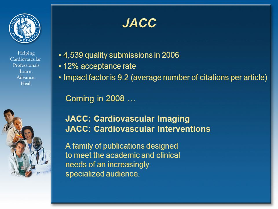 4,539 quality submissions in % acceptance rate Impact factor is 9.2 (average number of citations per article) JACC Coming in 2008 … JACC: Cardiovascular Imaging JACC: Cardiovascular Interventions A family of publications designed to meet the academic and clinical needs of an increasingly specialized audience.