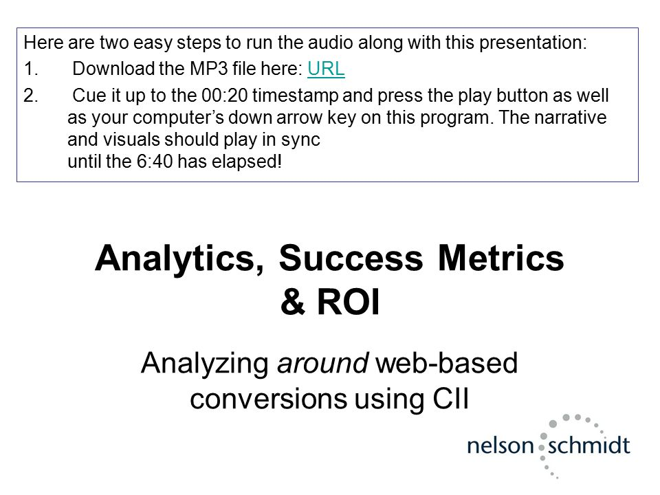 Analytics, Success Metrics & ROI Analyzing around web-based conversions using CII Here are two easy steps to run the audio along with this presentatio