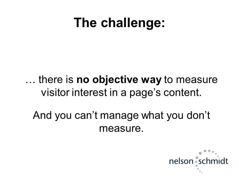 The challenge: … there is no objective way to measure visitor interest in a page's content. And you can't manage what you don't measure.