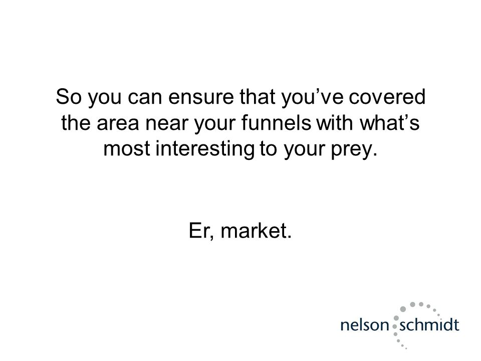 So you can ensure that you've covered the area near your funnels with what's most interesting to your prey. Er, market.