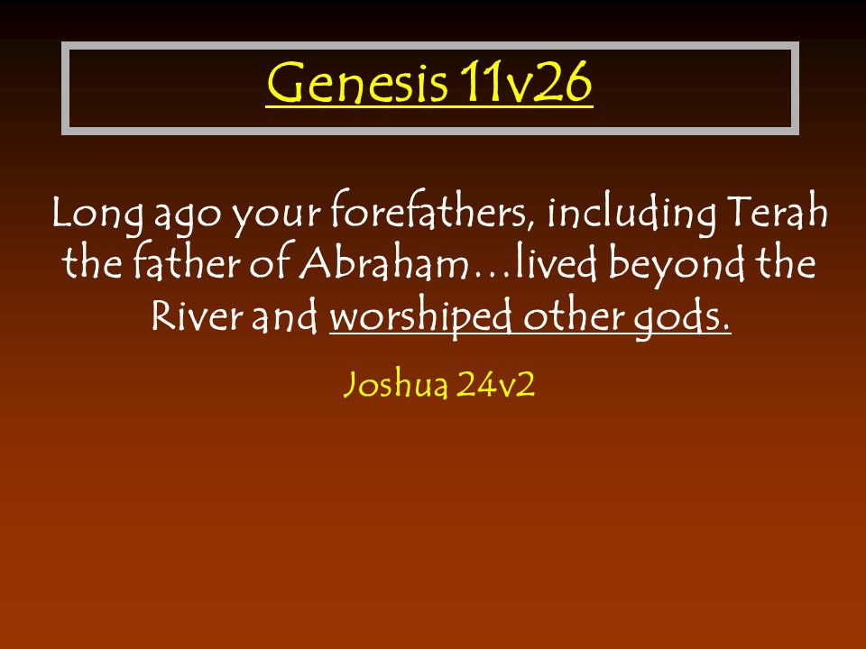 Genesis 11v26 Long ago your forefathers, including Terah the father of Abraham…lived beyond the River and worshiped other gods.