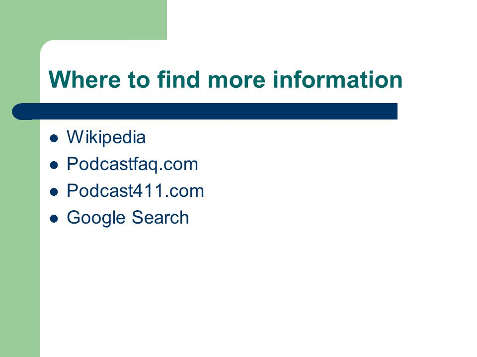 Where to find more information Wikipedia Podcastfaq.com Podcast411.com Google Search