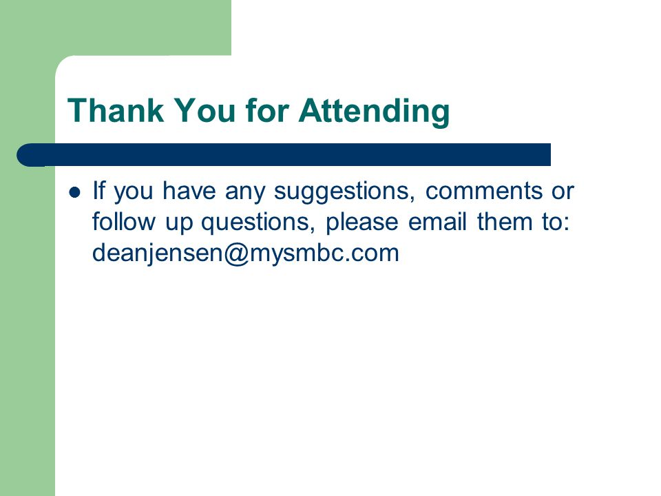 Thank You for Attending If you have any suggestions, comments or follow up questions, please email them to: deanjensen@mysmbc.com