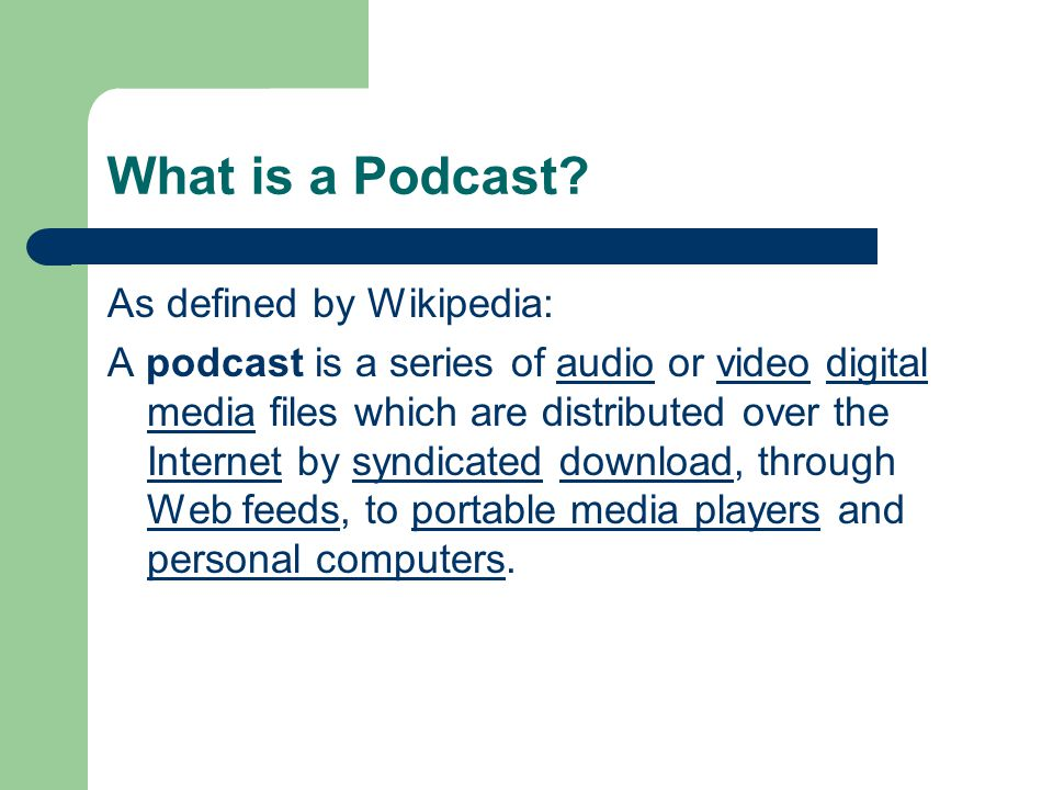 What is a Podcast? As defined by Wikipedia: A podcast is a series of audio or video digital media files which are distributed over the Internet by syn