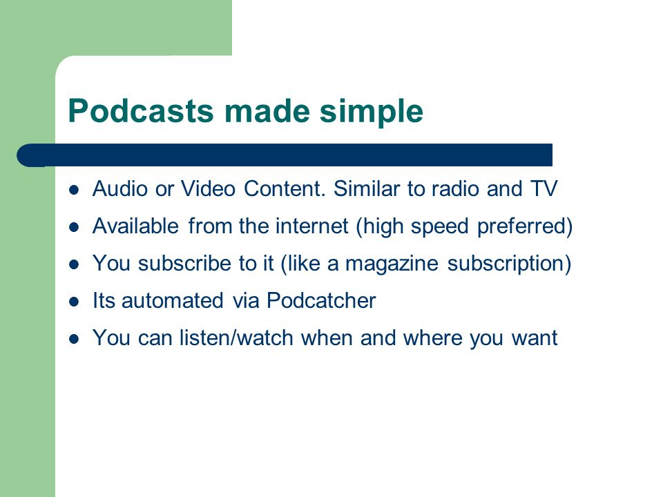 Podcasts made simple Audio or Video Content. Similar to radio and TV Available from the internet (high speed preferred) You subscribe to it (like a ma