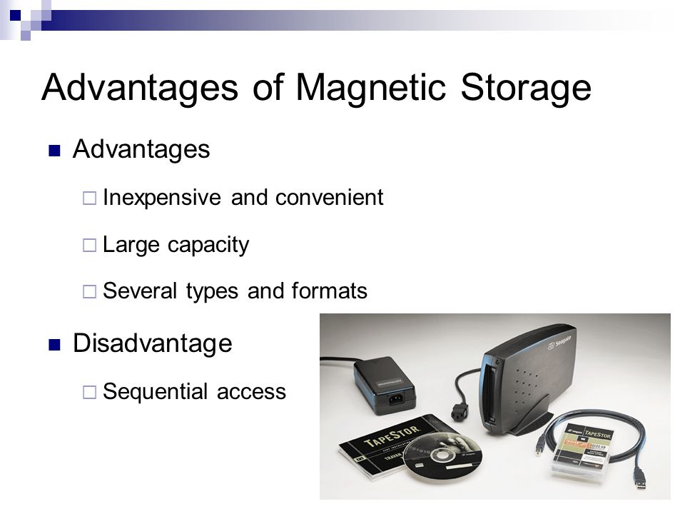 Advantages of Magnetic Storage Advantages  Inexpensive and convenient  Large capacity  Several types and formats Disadvantage  Sequential access