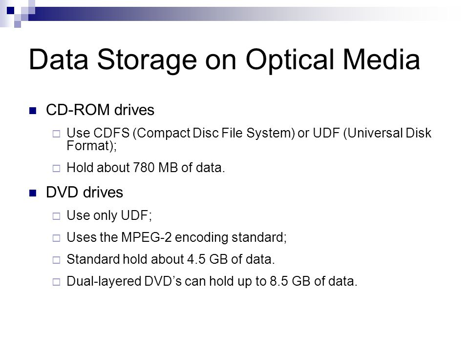 Data Storage on Optical Media CD-ROM drives  Use CDFS (Compact Disc File System) or UDF (Universal Disk Format);  Hold about 780 MB of data.