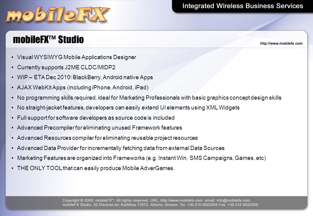 mobileFX™ Studio Visual WYSIWYG Mobile Applications Designer Currently supports J2ME CLDC/MIDP2 WIP – ETA Dec 2010: BlackBerry, Android native Apps AJ