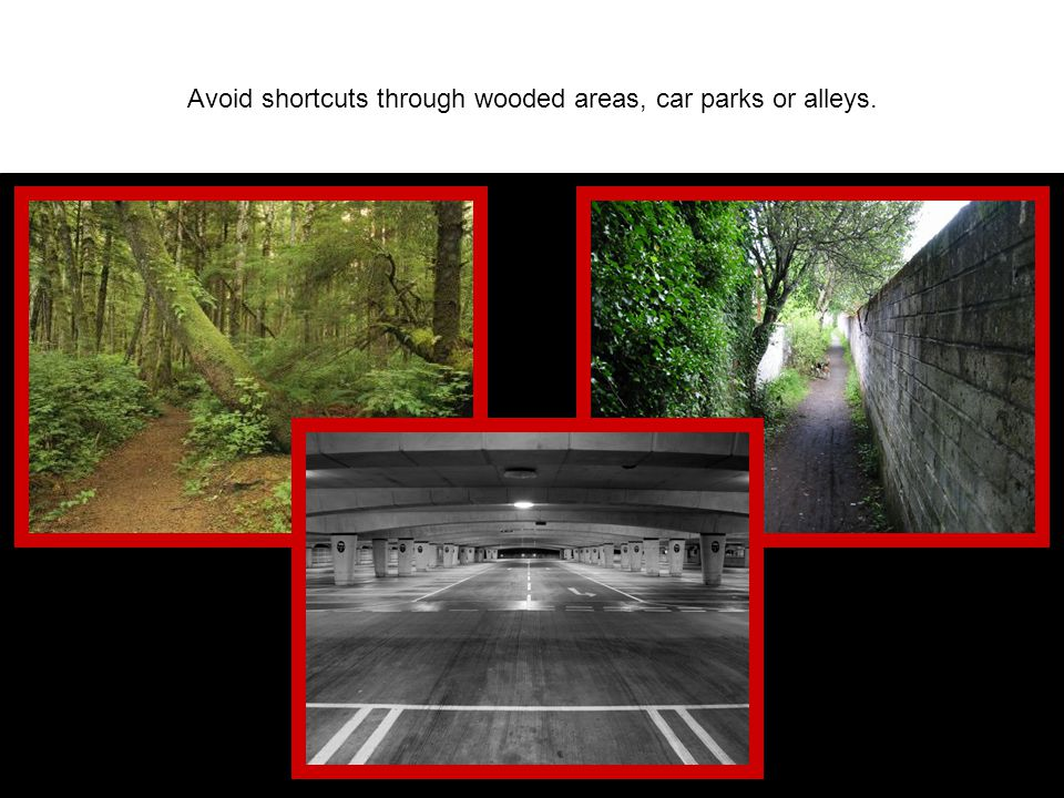 Avoid shortcuts through wooded areas, car parks or alleys.