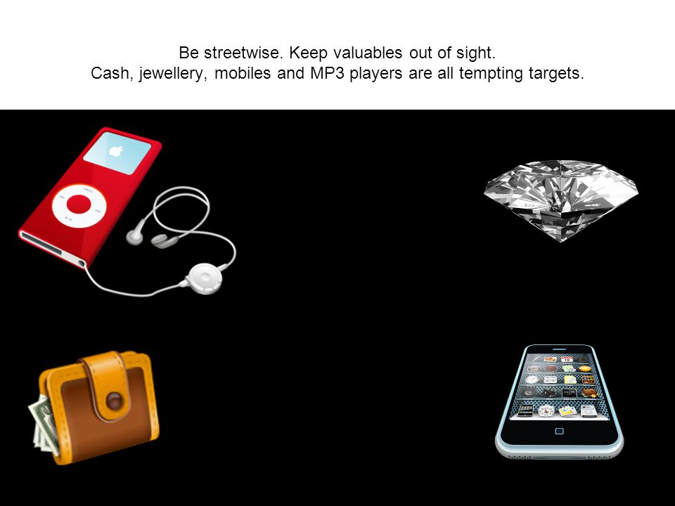 Be streetwise. Keep valuables out of sight. Cash, jewellery, mobiles and MP3 players are all tempting targets.