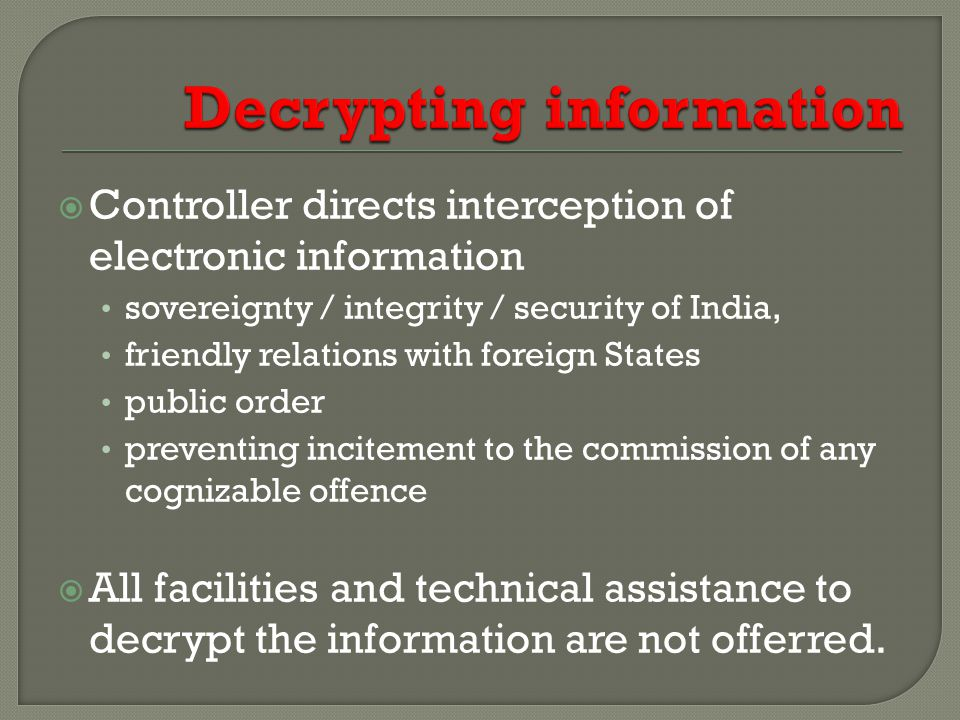  Controller directs interception of electronic information sovereignty / integrity / security of India, friendly relations with foreign States public order preventing incitement to the commission of any cognizable offence  All facilities and technical assistance to decrypt the information are not offerred.