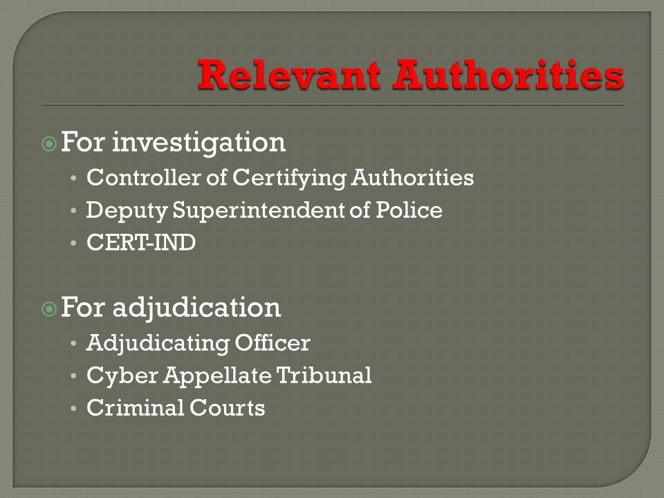  For investigation Controller of Certifying Authorities Deputy Superintendent of Police CERT-IND  For adjudication Adjudicating Officer Cyber Appellate Tribunal Criminal Courts