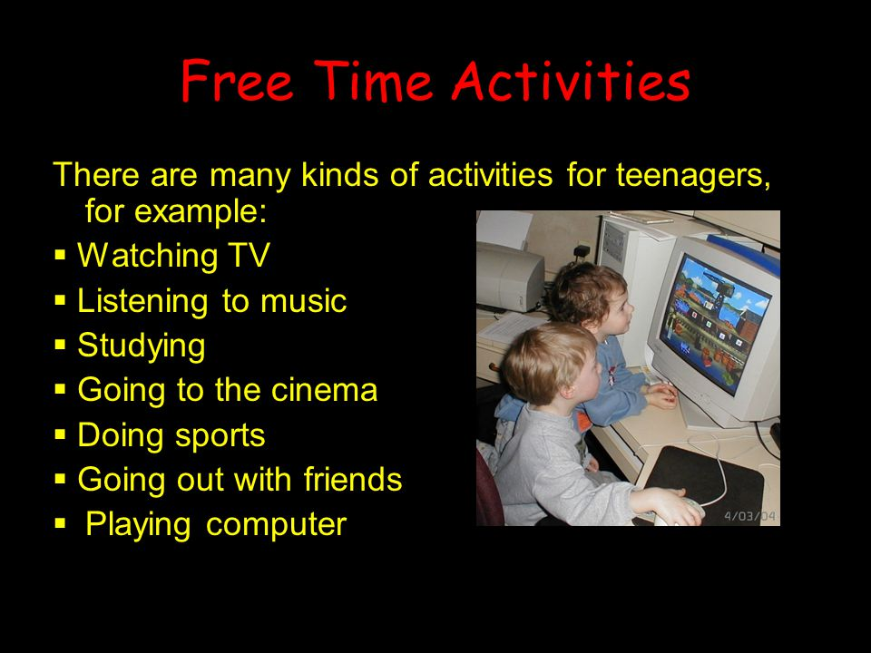 Free Time Activities There are many kinds of activities for teenagers, for example:  Watching TV  Listening to music  Studying  Going to the cinem